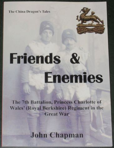 Friends and Enemies - The 7th Battalion, Princess Charlotte of Wale's (Royal Berkshire) Regiment in the Great War, by John Chapman